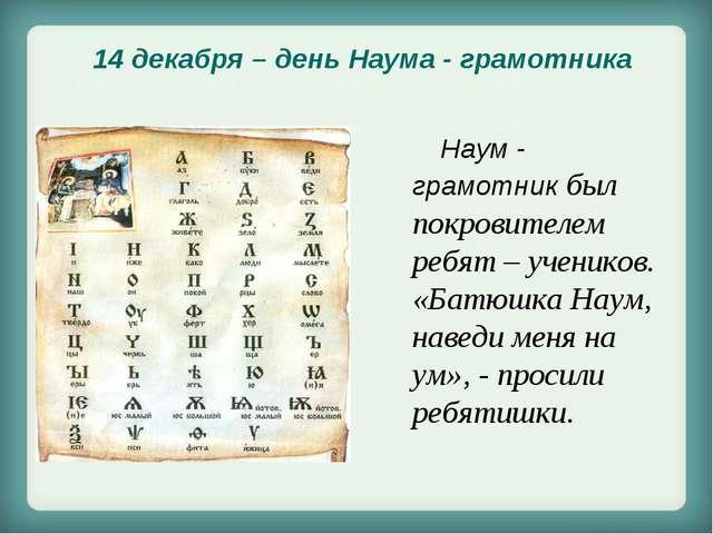 Наум - грамотник был покровителем ребят – учеников. «Батюшка Наум, наведи ме...