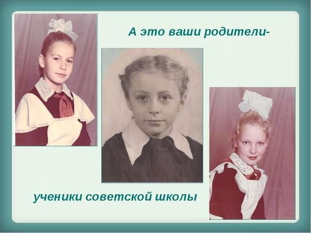 А это ваши родители- ученики советской школы