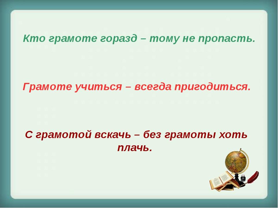 Кто грамоте горазд – тому не пропасть. Грамоте учиться – всегда пригодиться....