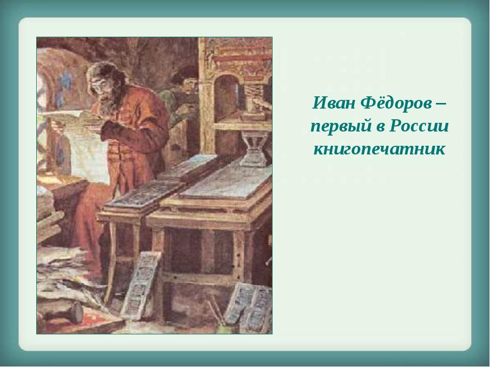 Иван Фёдоров – первый в России книгопечатник