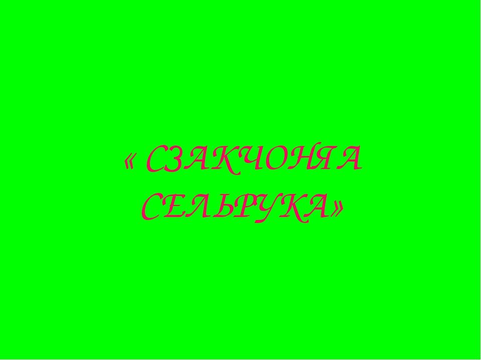 « СЗАКЧОНЯА СЕЛЬРУКА»