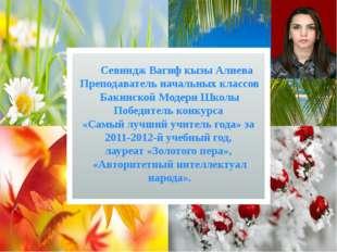 Севиндж Вагиф кызы Алиева Преподаватель начальных классов Бакинской Модерн Ш