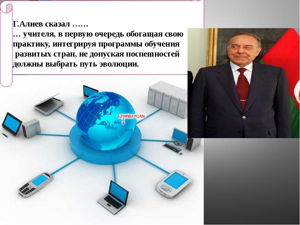 Г.Алиев сказал …… … учителя, в первую очередь обогащая свою практику, интегр...