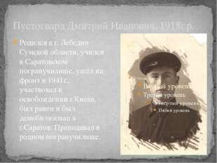 Пустогвард Дмитрий Иванович, 1918г.р. Родился в г. Лебедин Сумской области, у