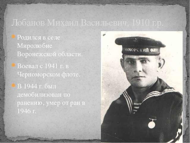 Лобанов Михаил Васильевич, 1910 г.р. Родился в селе Миролюбие Воронежской обл...