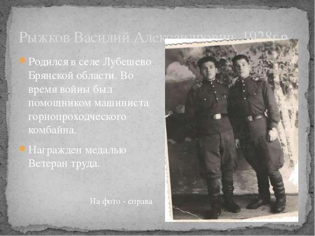 Рыжков Василий Александрович, 1928г.р. Родился в селе Лубешево Брянской облас...
