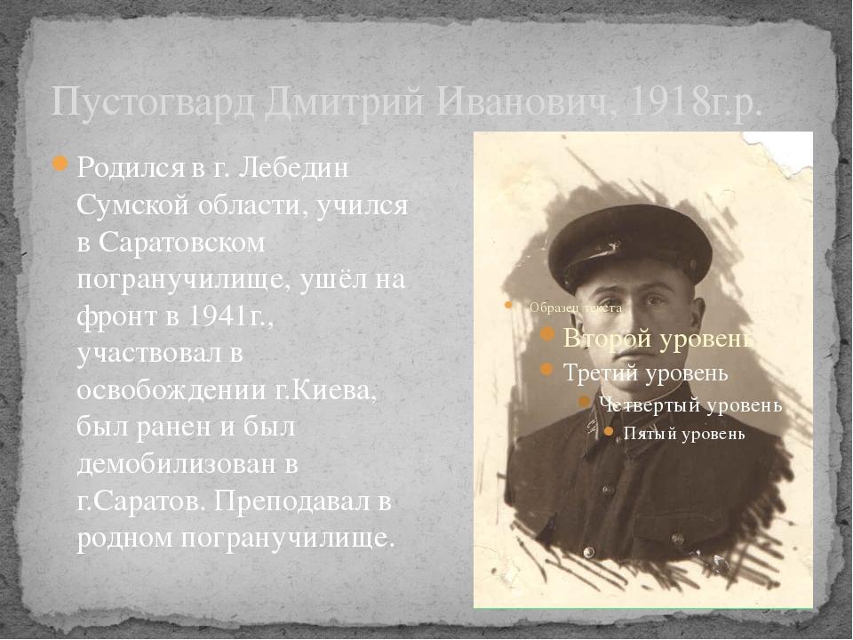 Пустогвард Дмитрий Иванович, 1918г.р. Родился в г. Лебедин Сумской области, у...