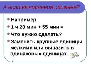 А если вычисления сложнее? Например 1 ч 20 мин + 55 мин = Что нужно сделать?