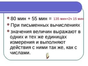80 мин + 55 мин = При письменных вычислениях значения величин выражают в одни