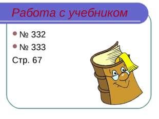 Работа с учебником № 332 № 333 Стр. 67