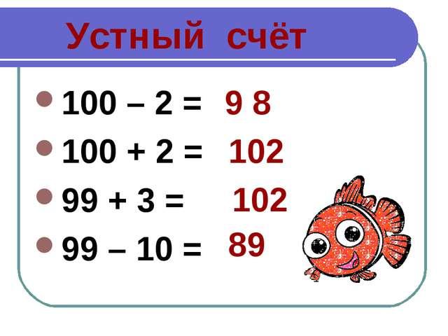 Устный счёт 100 – 2 = 100 + 2 = 99 + 3 = 99 – 10 = 9 8 102 102 89