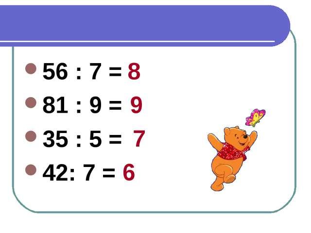 56 : 7 = 81 : 9 = 35 : 5 = 42: 7 = 8 9 7 6