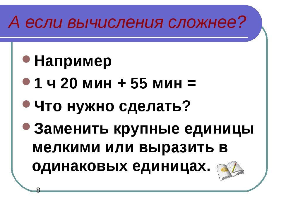 А если вычисления сложнее? Например 1 ч 20 мин + 55 мин = Что нужно сделать?...