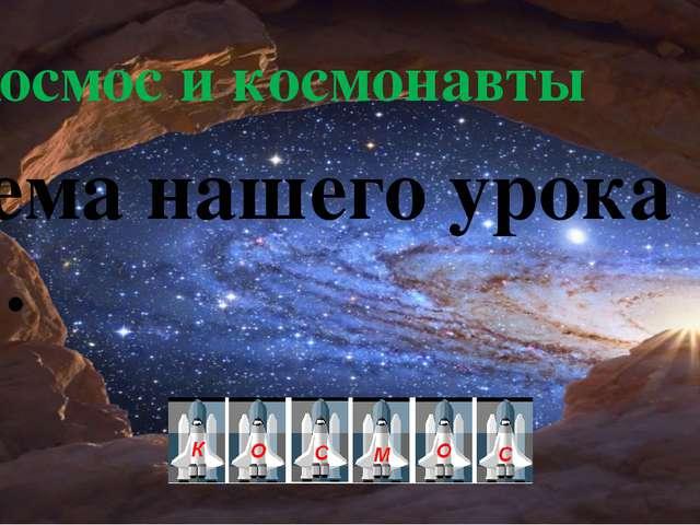 Космос и космонавты Тема нашего урока ….