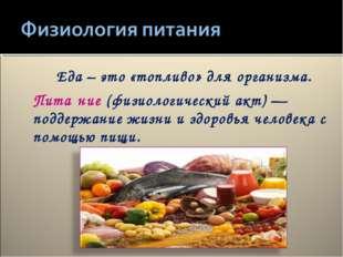 Еда – это «топливо» для организма. Пита́ние(физиологический акт)— поддержан
