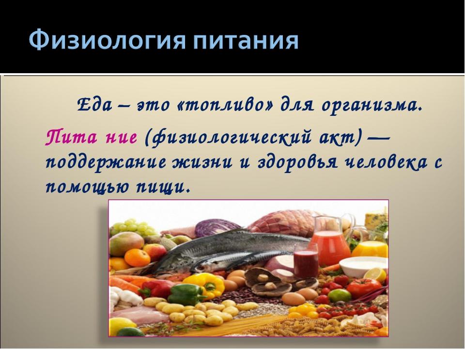 Еда – это «топливо» для организма. Пита́ние(физиологический акт)— поддержан...