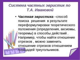 Система частных эвристик по Т.А. Ивановой Частная эвристика –способ поиска ре