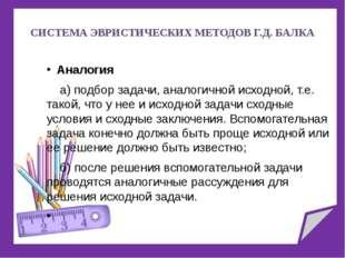 СИСТЕМА ЭВРИСТИЧЕСКИХ МЕТОДОВ Г.Д. БАЛКА Аналогия a) подбор задачи, аналогич