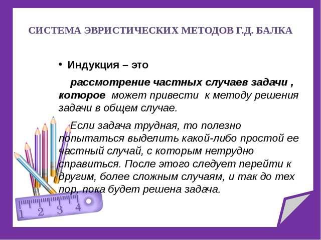 СИСТЕМА ЭВРИСТИЧЕСКИХ МЕТОДОВ Г.Д. БАЛКА Индукция – это рассмотрение частных...