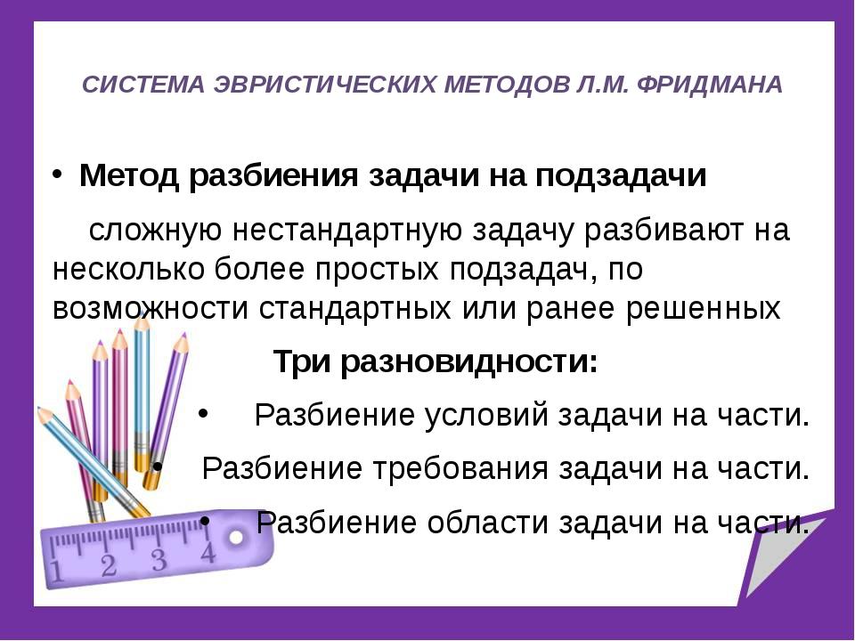 СИСТЕМА ЭВРИСТИЧЕСКИХ МЕТОДОВ Л.М. ФРИДМАНА Метод разбиения задачи на подзад...