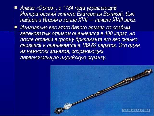 Алмаз «Орлов», с1784 годаукрашающий Императорский скипетрЕкатерины Великой...