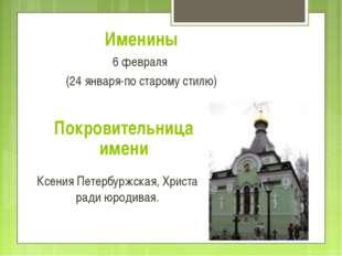 Именины 6 февраля (24 января-по старому стилю) Покровительница имени Ксения П