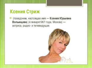 Ксения Стриж (псевдоним, настоящее имя—Ксения Юрьевна Волынцева)(4 января