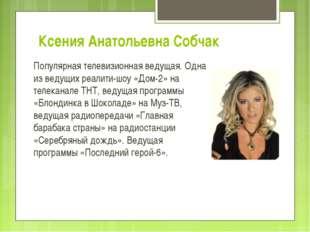 Ксения Анатольевна Собчак Популярная телевизионная ведущая. Одна из ведущих