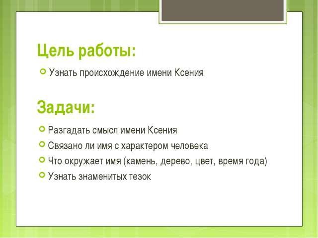 Цель работы: Узнать происхождение имени Ксения Задачи: Разгадать смысл имени...