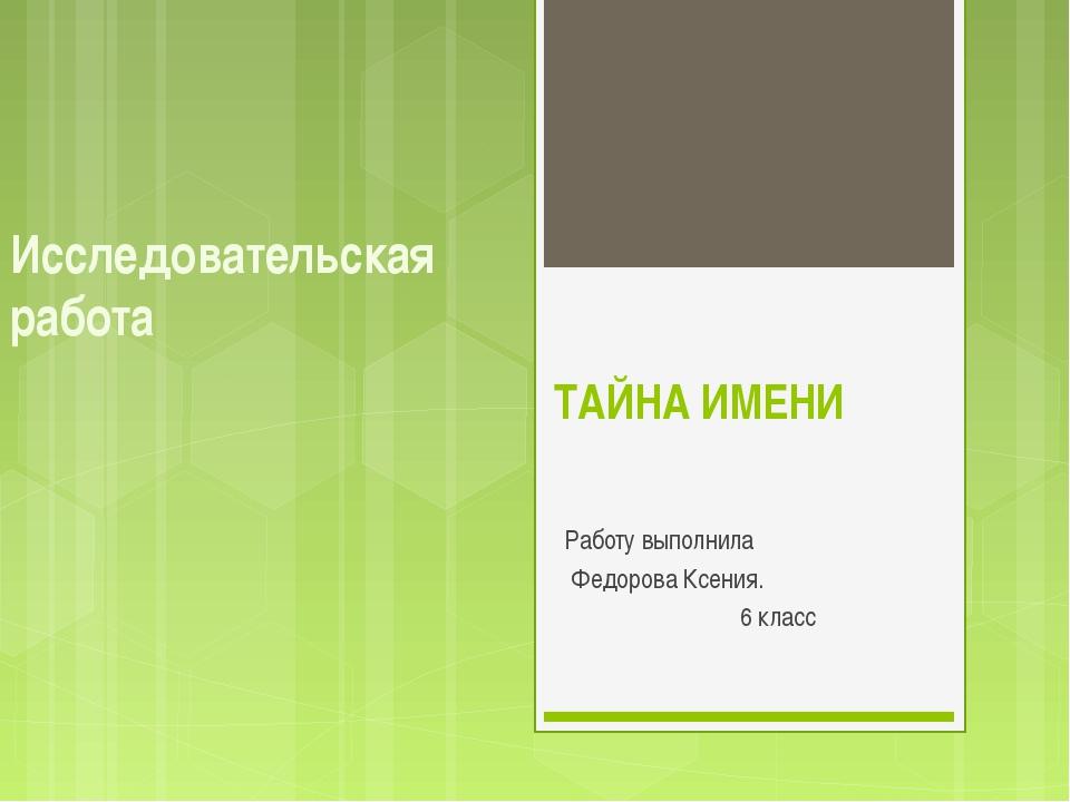 ТАЙНА ИМЕНИ Работу выполнила Федорова Ксения. 6 класс Исследовательская работа