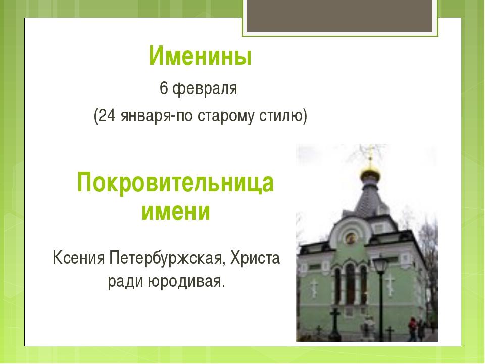 Именины 6 февраля (24 января-по старому стилю) Покровительница имени Ксения П...