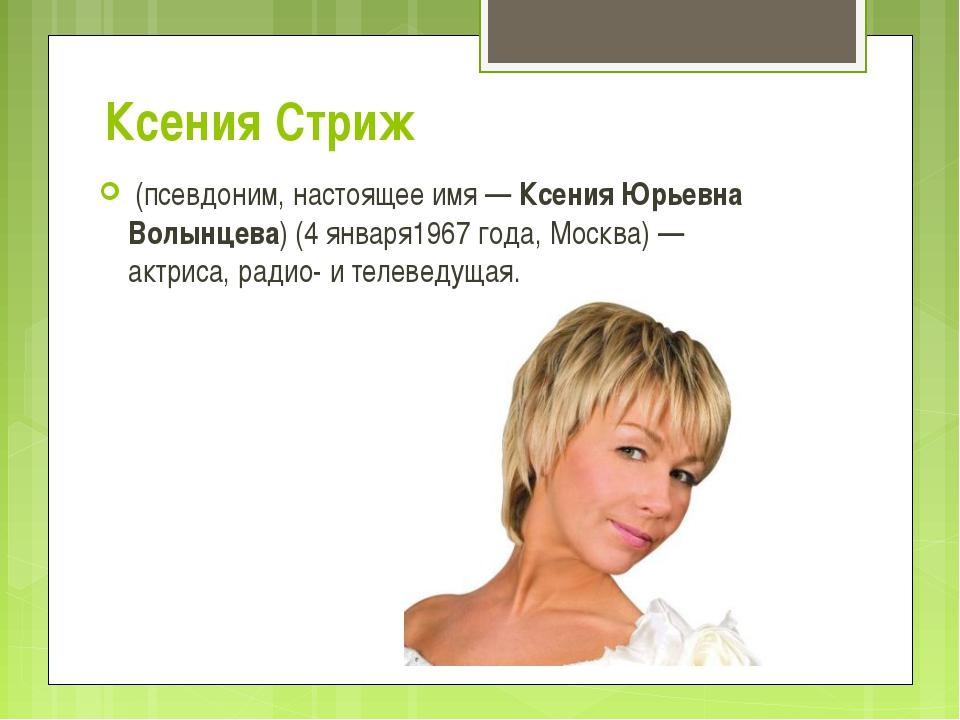 Ксения Стриж (псевдоним, настоящее имя—Ксения Юрьевна Волынцева)(4 января...
