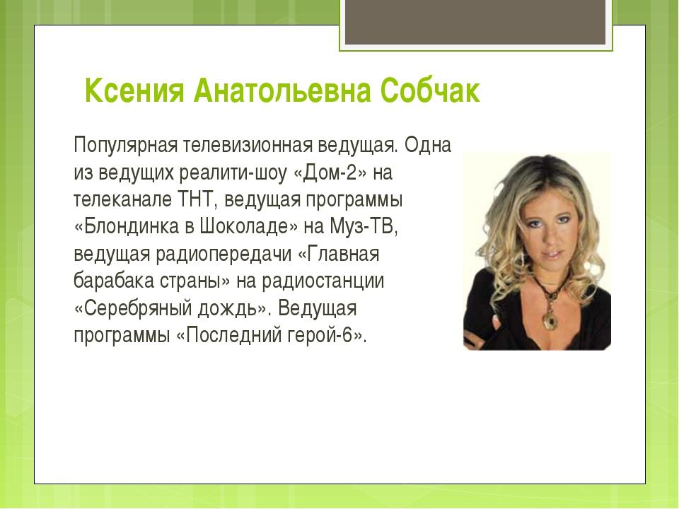Ксения Анатольевна Собчак Популярная телевизионная ведущая. Одна из ведущих...