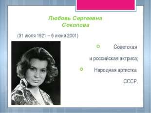 Любовь Сергеевна Соколова (31 июля 1921 – 6 июня 2001) Советская и российская