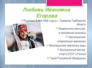 Любовь Ивановна Егорова Родилась 5 мая 1966 года в г. Северске Тамбовской обл