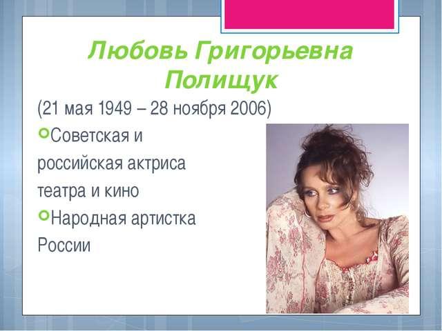 Любовь Григорьевна Полищук (21 мая 1949 – 28 ноября 2006) Советская и российс...