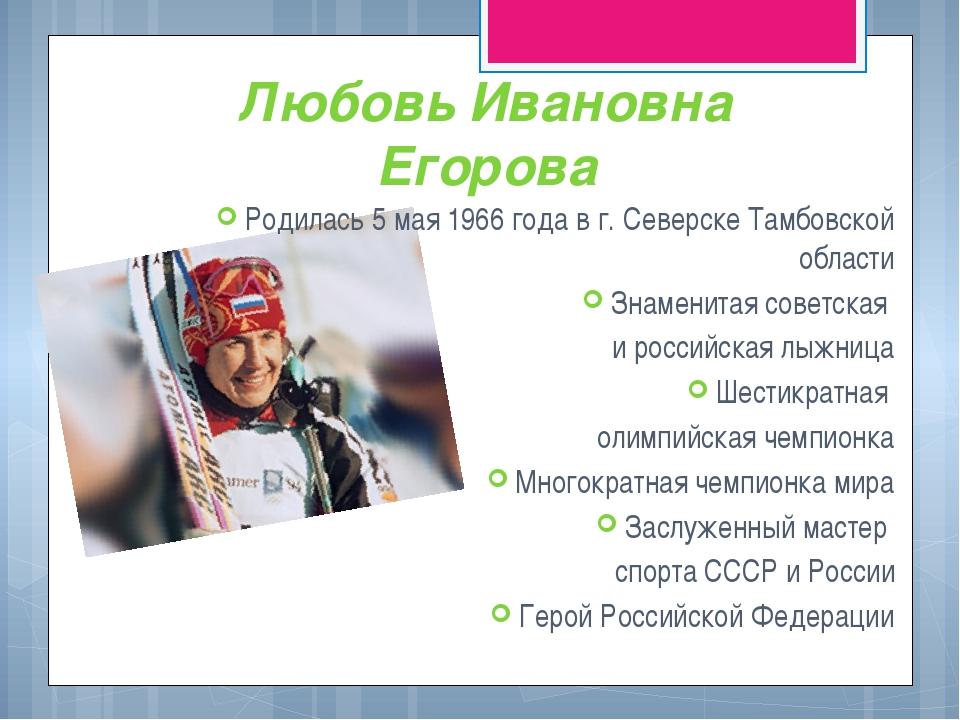Любовь Ивановна Егорова Родилась 5 мая 1966 года в г. Северске Тамбовской обл...