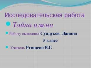 Исследовательская работа Тайна имени Работу выполнил Сундуков Даниил 5 класс