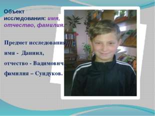 Предмет исследования: имя - Даниил, отчество - Вадимович, фамилия – Сундуков.
