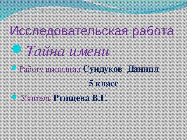 Исследовательская работа Тайна имени Работу выполнил Сундуков Даниил 5 класс...