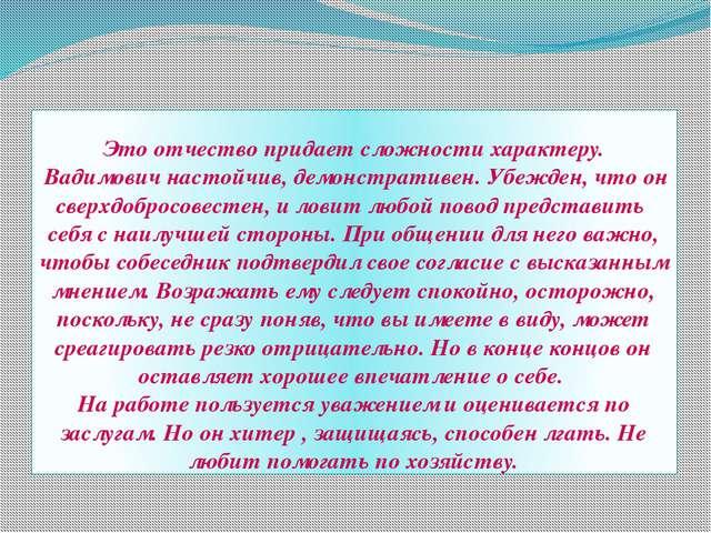 Это отчество придает сложности характеру. Вадимович настойчив, демонстративен...