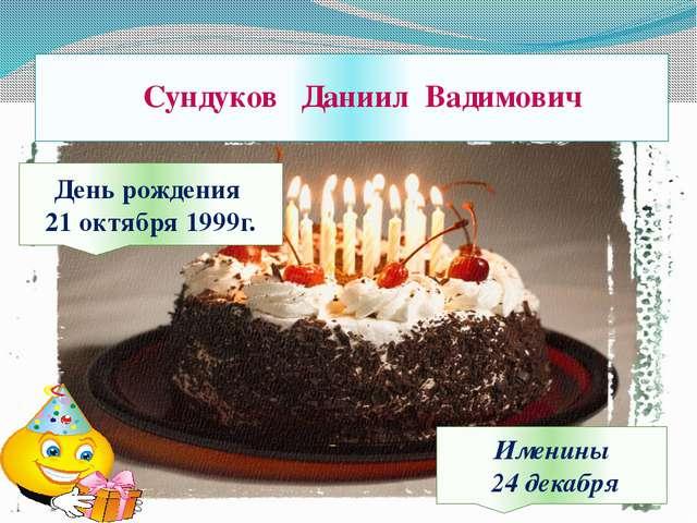 Сундуков Даниил Вадимович День рождения 21 октября 1999г. Именины 24 декабря