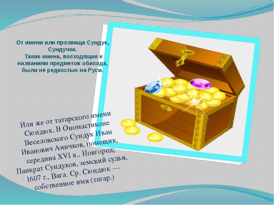 Или же от татарского имени Сюндюк. В Ономастиконе Веселовского Сундук Иван И...