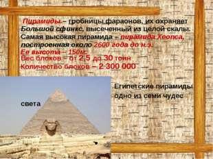 Пирамиды – гробницы фараонов, их охраняет Большой сфинкс, высеченный из цело