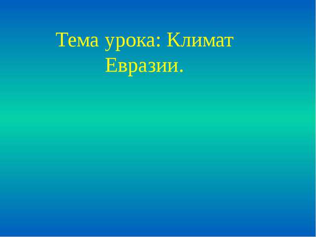 Тема урока: Климат Евразии.