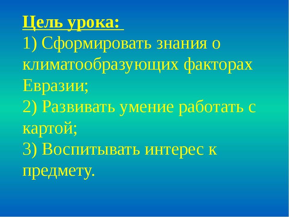 Цель урока: 1) Сформировать знания о климатообразующих факторах Евразии; 2) Р...