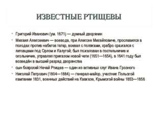 ИЗВЕСТНЫЕ РТИЩЕВЫ Григорий Иванович (ум. 1671) — думный дворянин Михаил Алекс
