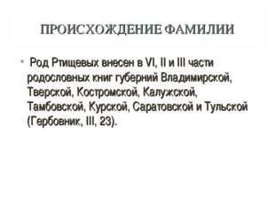 ПРОИСХОЖДЕНИЕ ФАМИЛИИ Род Ртищевых внесен в VI, II и III части родословных кн