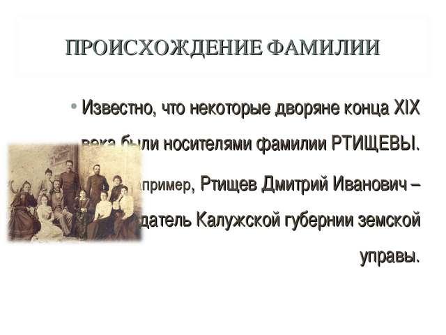 ПРОИСХОЖДЕНИЕ ФАМИЛИИ Известно, что некоторые дворяне конца XIX века были нос...