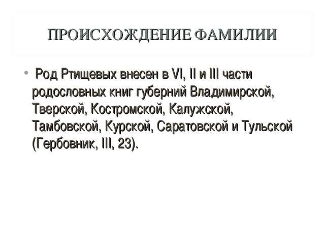 ПРОИСХОЖДЕНИЕ ФАМИЛИИ Род Ртищевых внесен в VI, II и III части родословных кн...
